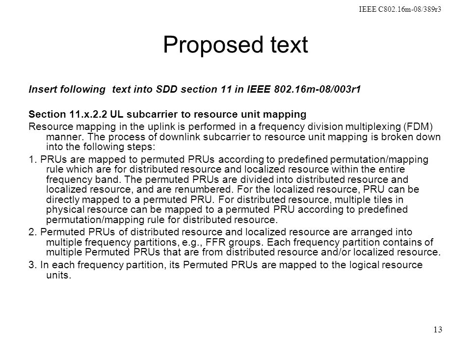 IEEE C802.16m-08/389r3 13 Proposed text Insert following text into SDD section 11 in IEEE 802.16m-08/003r1 Section 11.x.2.2 UL subcarrier to resource unit mapping Resource mapping in the uplink is performed in a frequency division multiplexing (FDM) manner.