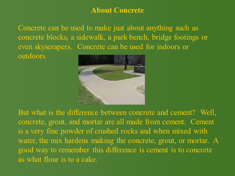 Concrete can be used to make just about anything such as concrete blocks, a sidewalk, a park bench, bridge footings or even skyscrapers.
