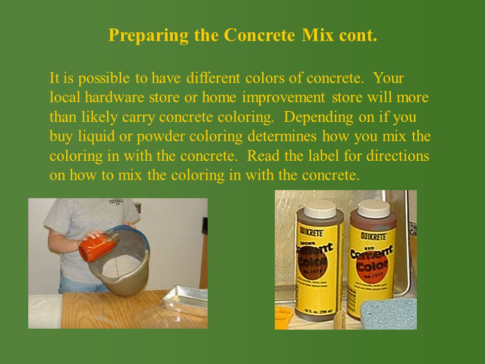 Preparing the Concrete Mix cont. It is possible to have different colors of concrete.