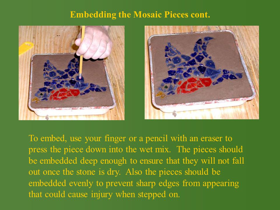 To embed, use your finger or a pencil with an eraser to press the piece down into the wet mix.