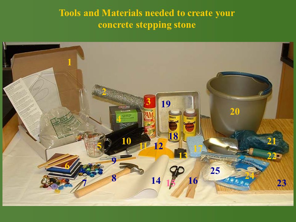 Tools and Materials needed to create your concrete stepping stone 2 1 4 10 5 9 11 6 8 14 3 18 19 15 16 25 17 24 22 20 7 21 23 13 12