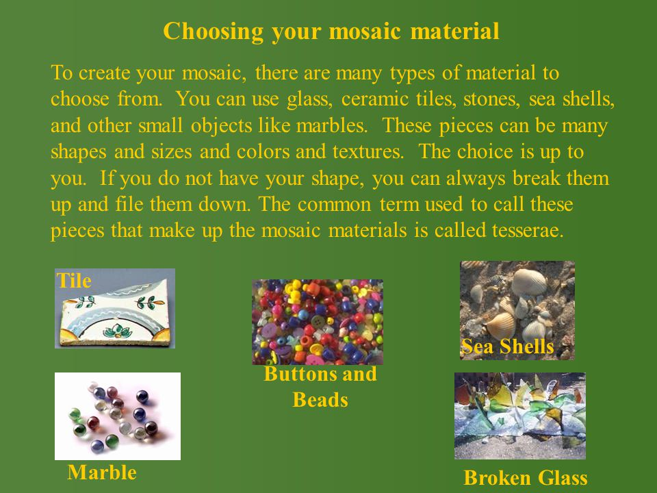 To create your mosaic, there are many types of material to choose from.