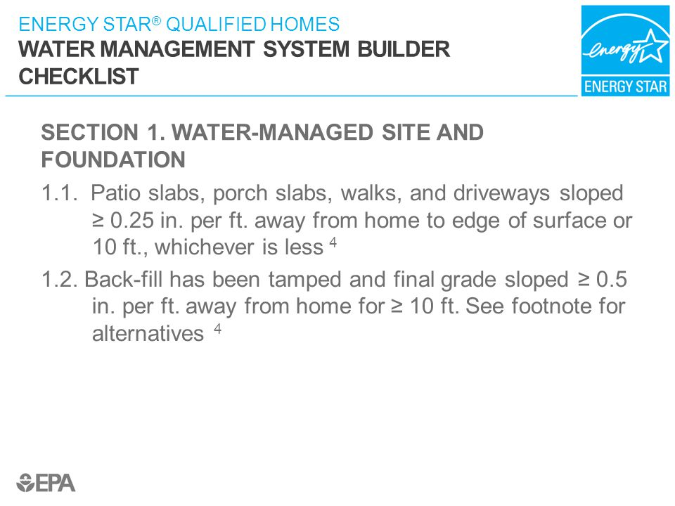 ENERGY STAR ® QUALIFIED HOMES WATER MANAGEMENT SYSTEM BUILDER CHECKLIST SECTION 1. WATER-MANAGED SITE AND FOUNDATION 1.1. Patio slabs, porch slabs, wa