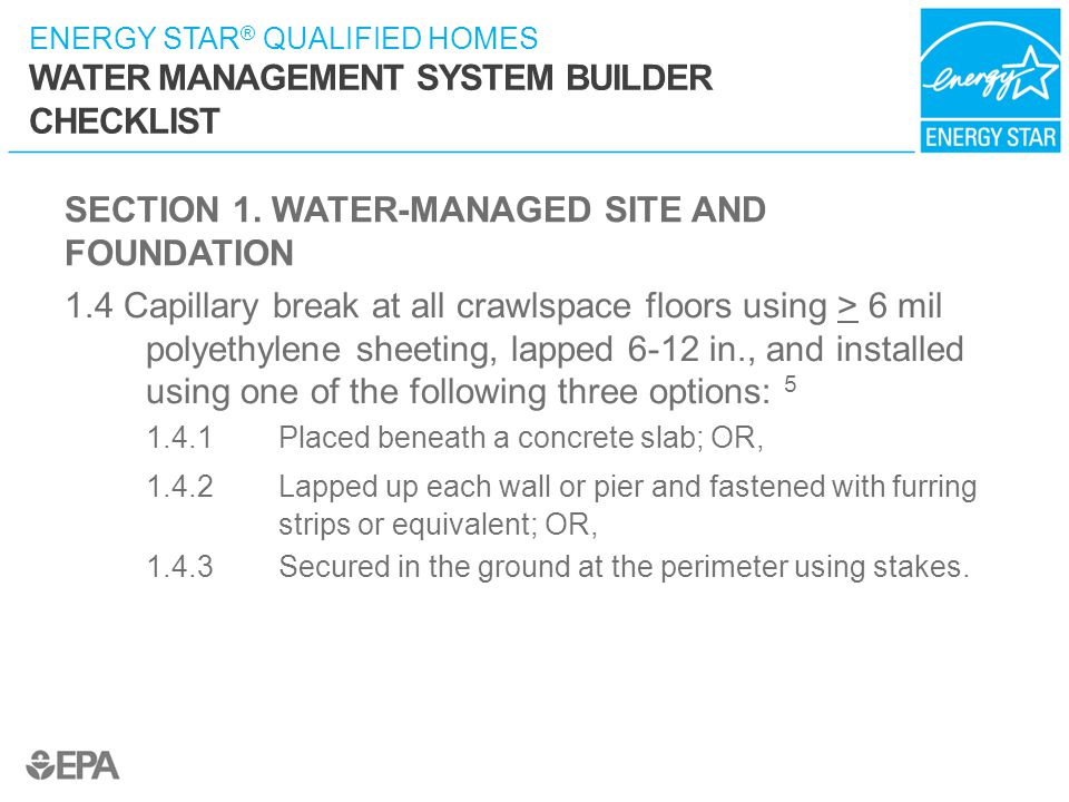 ENERGY STAR ® QUALIFIED HOMES WATER MANAGEMENT SYSTEM BUILDER CHECKLIST SECTION 1. WATER-MANAGED SITE AND FOUNDATION 1.4 Capillary break at all crawls