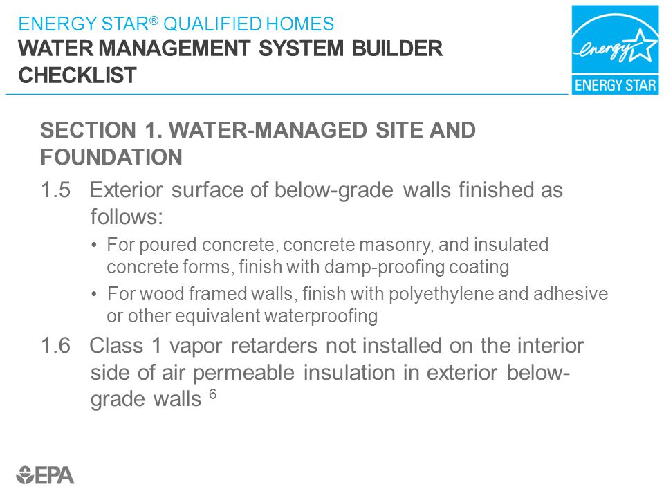 ENERGY STAR ® QUALIFIED HOMES WATER MANAGEMENT SYSTEM BUILDER CHECKLIST SECTION 1. WATER-MANAGED SITE AND FOUNDATION 1.5 Exterior surface of below-gra