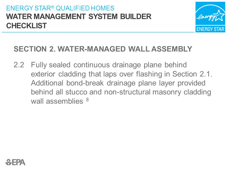 ENERGY STAR ® QUALIFIED HOMES WATER MANAGEMENT SYSTEM BUILDER CHECKLIST SECTION 2. WATER-MANAGED WALL ASSEMBLY 2.2 Fully sealed continuous drainage pl