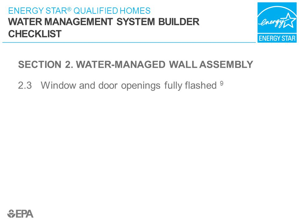 ENERGY STAR ® QUALIFIED HOMES WATER MANAGEMENT SYSTEM BUILDER CHECKLIST SECTION 2. WATER-MANAGED WALL ASSEMBLY 2.3 Window and door openings fully flas