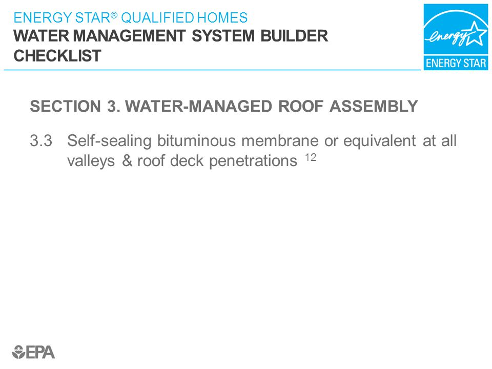 ENERGY STAR ® QUALIFIED HOMES WATER MANAGEMENT SYSTEM BUILDER CHECKLIST SECTION 3. WATER-MANAGED ROOF ASSEMBLY 3.3 Self-sealing bituminous membrane or