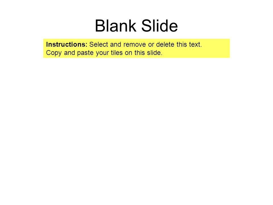Blank Slide Instructions: Select and remove or delete this text. Copy and paste your tiles on this slide.