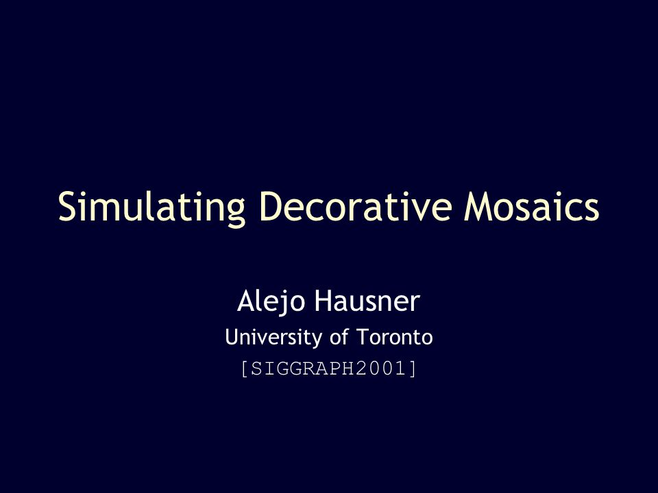 Decorative Mosaics SIGGRAPH 2001 2 Mosaic Tile Simulation Reproduce mosaic tilings –long-lasting (graphics is ephemeral) –realism with very few pixels –pixels have orientation