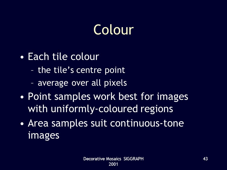Decorative Mosaics SIGGRAPH 2001 43 Colour Each tile colour –the tiles centre point –average over all pixels Point samples work best for images with uniformly-coloured regions Area samples suit continuous-tone images