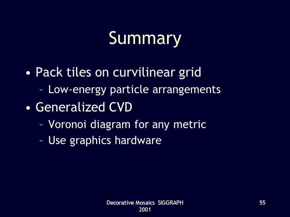Decorative Mosaics SIGGRAPH 2001 55 Summary Pack tiles on curvilinear grid –Low-energy particle arrangements Generalized CVD –Voronoi diagram for any