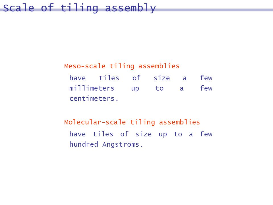 Scale of tiling assembly Meso-scale tiling assemblies have tiles of size a few millimeters up to a few centimeters.