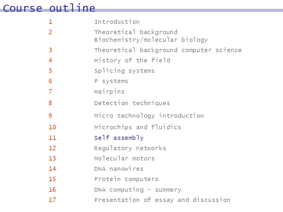 1Introduction 2Theoretical background Biochemistry/molecular biology 3Theoretical background computer science 4History of the field 5Splicing systems 6P systems 7Hairpins 8Detection techniques 9Micro technology introduction 10Microchips and fluidics 11Self assembly 12Regulatory networks 13Molecular motors 14DNA nanowires 15Protein computers 16DNA computing - summery 17Presentation of essay and discussion Course outline
