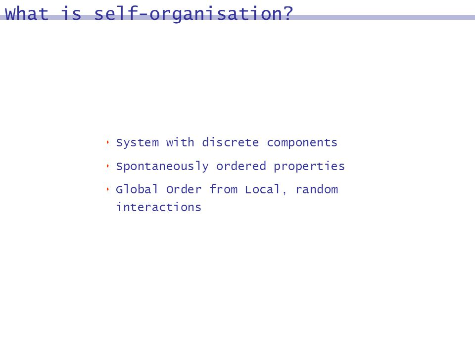 What is self-organisation? System with discrete components Spontaneously ordered properties Global Order from Local, random interactions