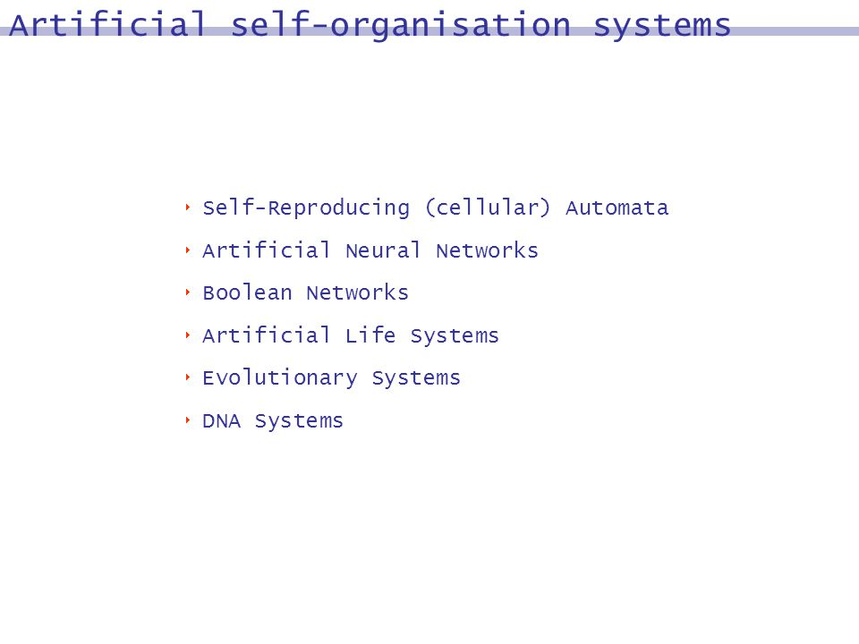 Self-Reproducing (cellular) Automata Artificial Neural Networks Boolean Networks Artificial Life Systems Evolutionary Systems DNA Systems Artificial self-organisation systems