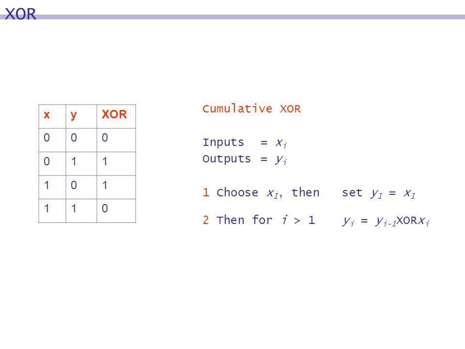 Cumulative XOR Inputs = x i Outputs= y i 1 Choose x 1, then set y 1 = x 1 2 Then for i > 1y i = y i-1 XORx i XOR xy 000 011 101 110