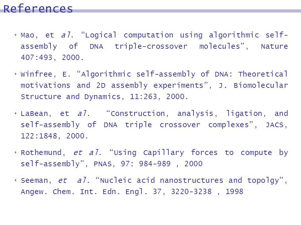 Mao, et al. Logical computation using algorithmic self- assembly of DNA triple-crossover molecules, Nature 407:493, 2000. Winfree, E. Algorithmic self