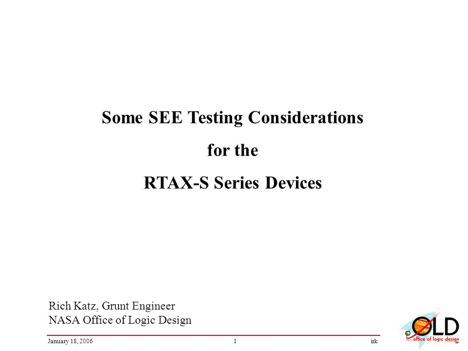 1January 18, 2006irk Rich Katz, Grunt Engineer NASA Office of Logic Design Some SEE Testing Considerations for the RTAX-S Series Devices