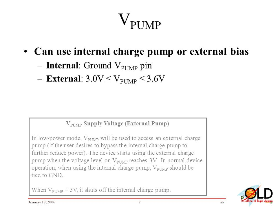 2January 18, 2006irk V PUMP Can use internal charge pump or external bias –Internal: Ground V PUMP pin –External: 3.0V V PUMP 3.6V V PUMP Supply Voltage (External Pump) In low-power mode, V PUMP will be used to access an external charge pump (if the user desires to bypass the internal charge pump to further reduce power).