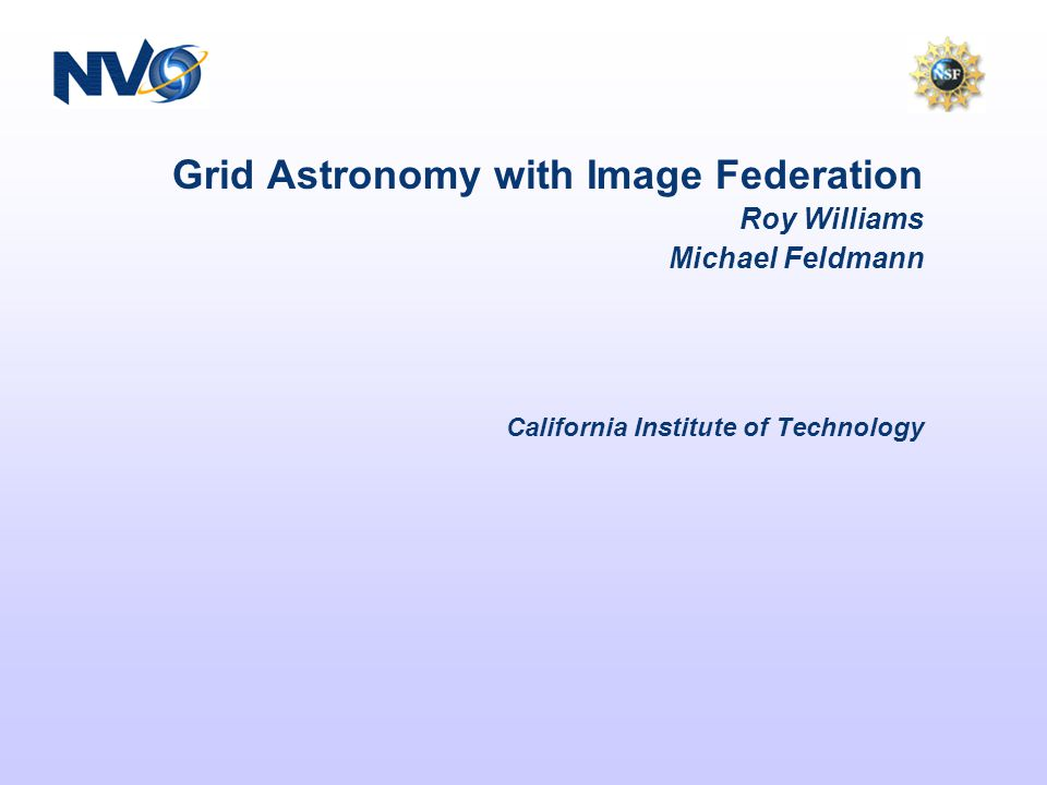This Presentation Why (Roy Williams) –Image Federation –Standard protocols, standard data types –Grid Services: eg.