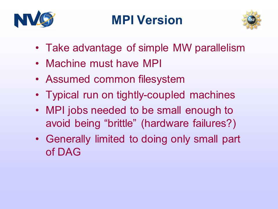 MPI Version Take advantage of simple MW parallelism Machine must have MPI Assumed common filesystem Typical run on tightly-coupled machines MPI jobs needed to be small enough to avoid being brittle (hardware failures ) Generally limited to doing only small part of DAG