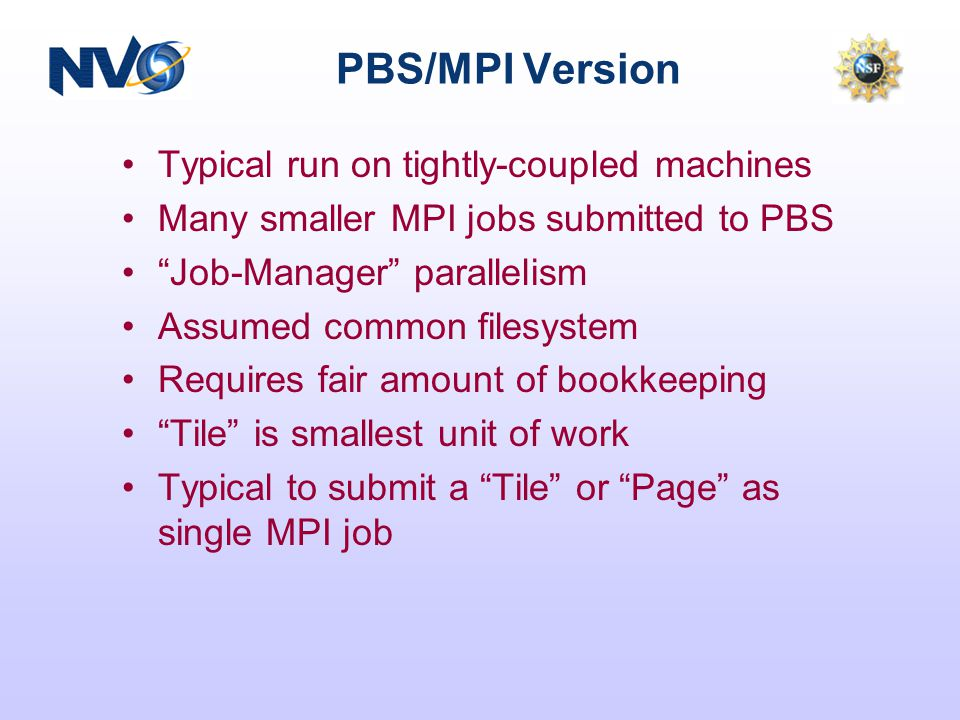 PBS/MPI Version Typical run on tightly-coupled machines Many smaller MPI jobs submitted to PBS Job-Manager parallelism Assumed common filesystem Requires fair amount of bookkeeping Tile is smallest unit of work Typical to submit a Tile or Page as single MPI job