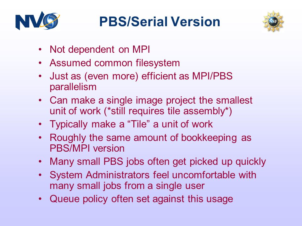 PBS/Serial Version Not dependent on MPI Assumed common filesystem Just as (even more) efficient as MPI/PBS parallelism Can make a single image project the smallest unit of work (*still requires tile assembly*) Typically make a Tile a unit of work Roughly the same amount of bookkeeping as PBS/MPI version Many small PBS jobs often get picked up quickly System Administrators feel uncomfortable with many small jobs from a single user Queue policy often set against this usage