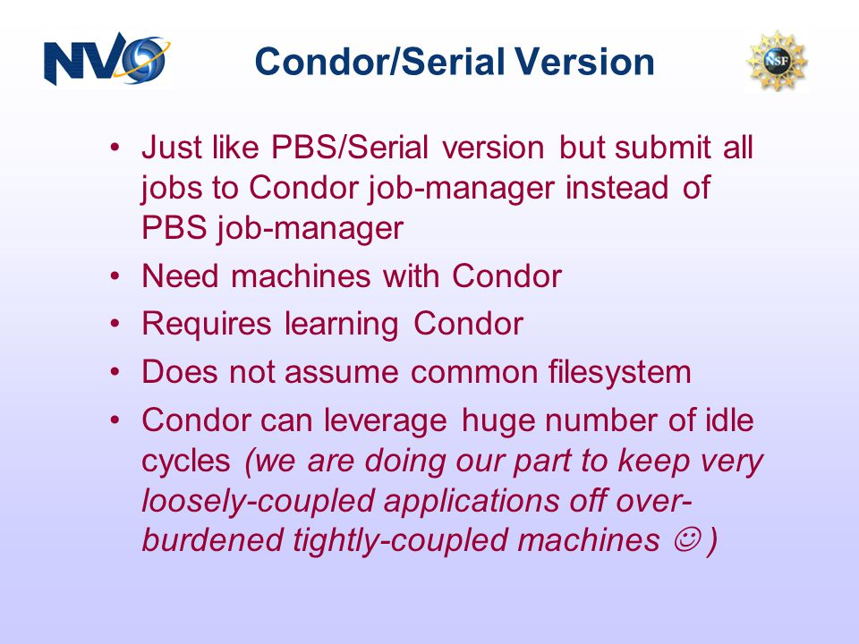 Condor/Serial Version Just like PBS/Serial version but submit all jobs to Condor job-manager instead of PBS job-manager Need machines with Condor Requ