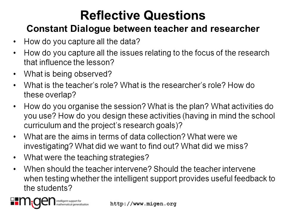 Reflective Questions Constant Dialogue between teacher and researcher How do you capture all the data? How do you capture all the issues relating to t