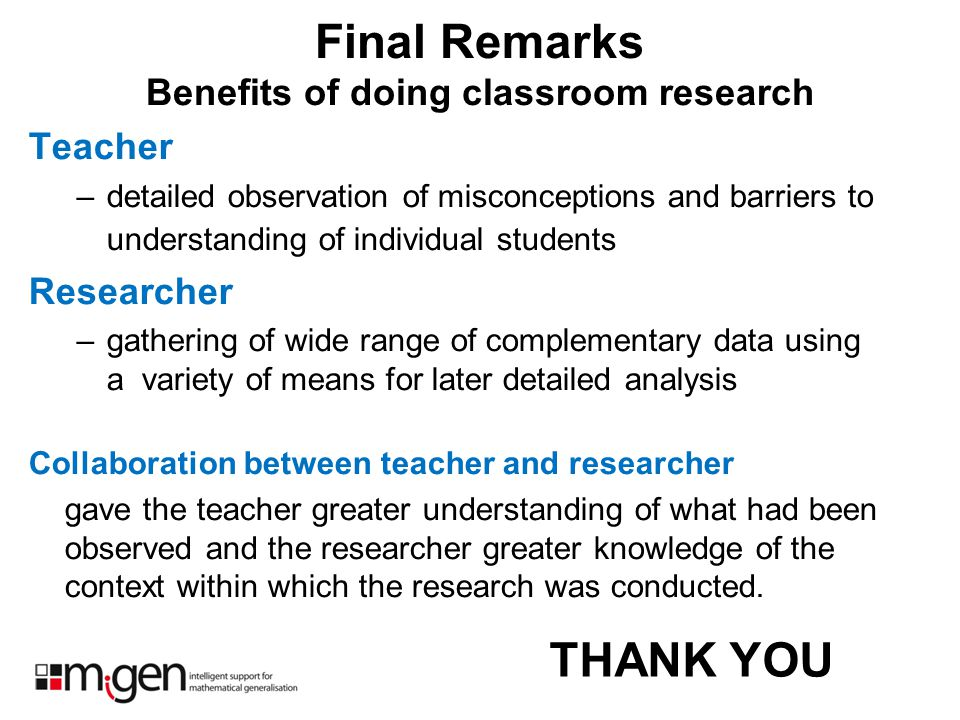 Final Remarks Benefits of doing classroom research Teacher –detailed observation of misconceptions and barriers to understanding of individual student