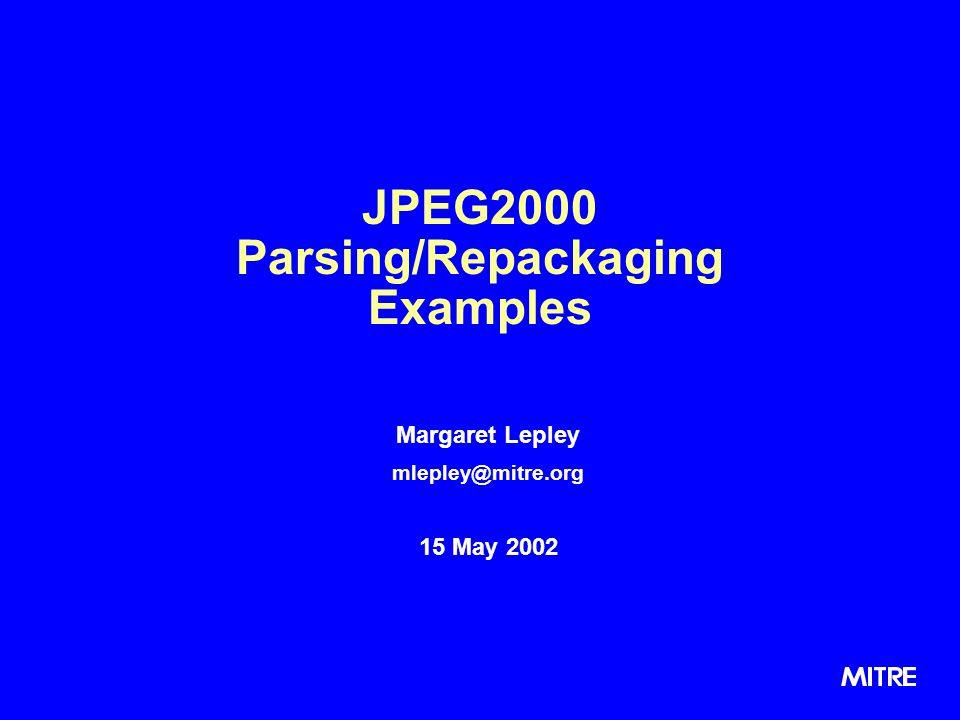 JPEG2000 Parsing/Repackaging Examples Margaret Lepley mlepley@mitre.org 15 May 2002 Margaret Lepley mlepley@mitre.org 15 May 2002