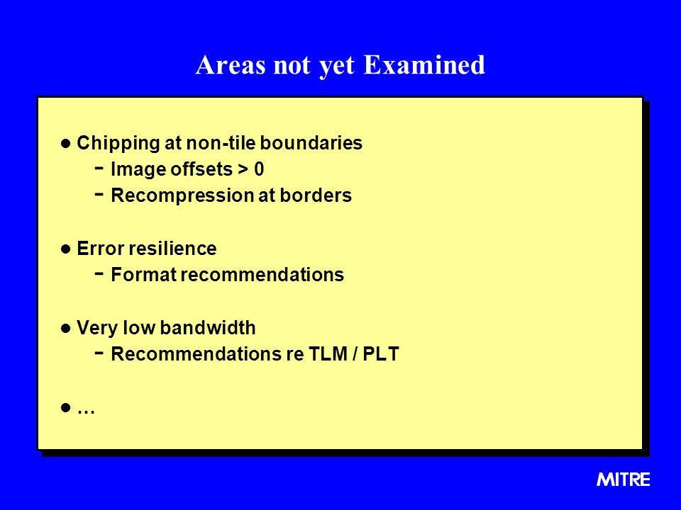 Areas not yet Examined l Chipping at non-tile boundaries - Image offsets > 0 - Recompression at borders l Error resilience - Format recommendations l Very low bandwidth - Recommendations re TLM / PLT l … l Chipping at non-tile boundaries - Image offsets > 0 - Recompression at borders l Error resilience - Format recommendations l Very low bandwidth - Recommendations re TLM / PLT l …