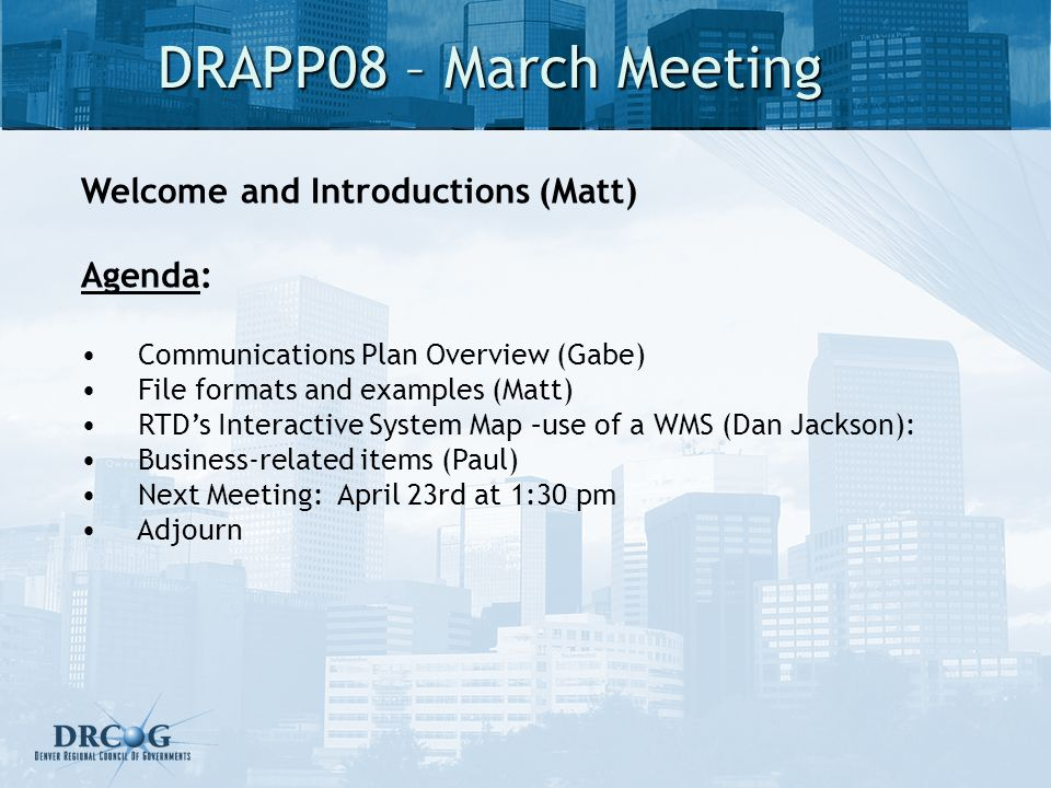 DRAPP08 – March Meeting Welcome and Introductions (Matt) Agenda: Communications Plan Overview (Gabe) File formats and examples (Matt) RTDs Interactive System Map –use of a WMS (Dan Jackson): Business-related items (Paul) Next Meeting: April 23rd at 1:30 pm Adjourn