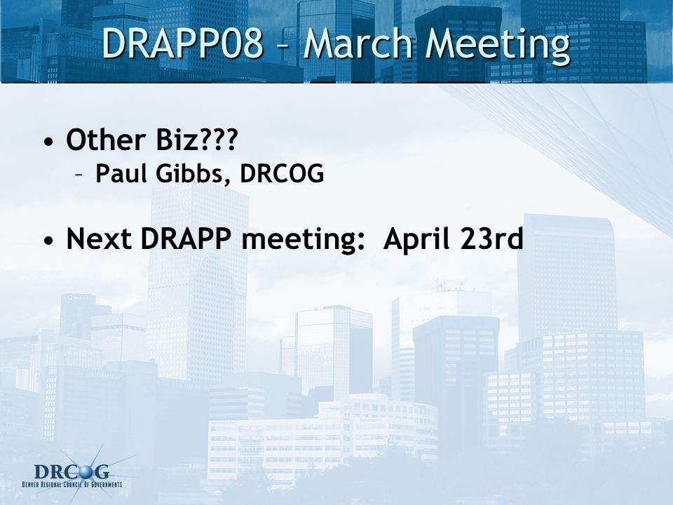 DRAPP08 – March Meeting Other Biz??? –Paul Gibbs, DRCOG Next DRAPP meeting: April 23rd