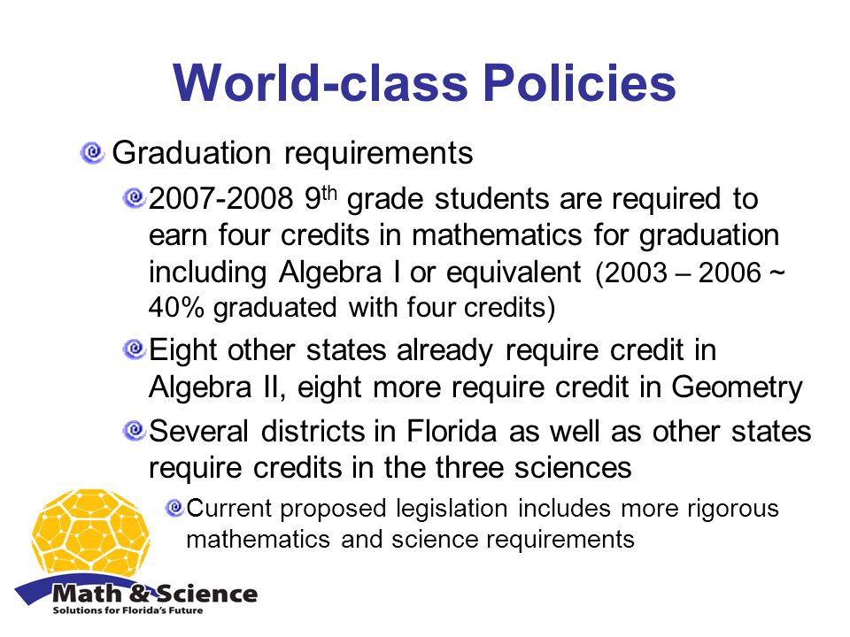 World-class Policies Graduation requirements 2007-2008 9 th grade students are required to earn four credits in mathematics for graduation including Algebra I or equivalent (2003 – 2006 ~ 40% graduated with four credits) Eight other states already require credit in Algebra II, eight more require credit in Geometry Several districts in Florida as well as other states require credits in the three sciences Current proposed legislation includes more rigorous mathematics and science requirements
