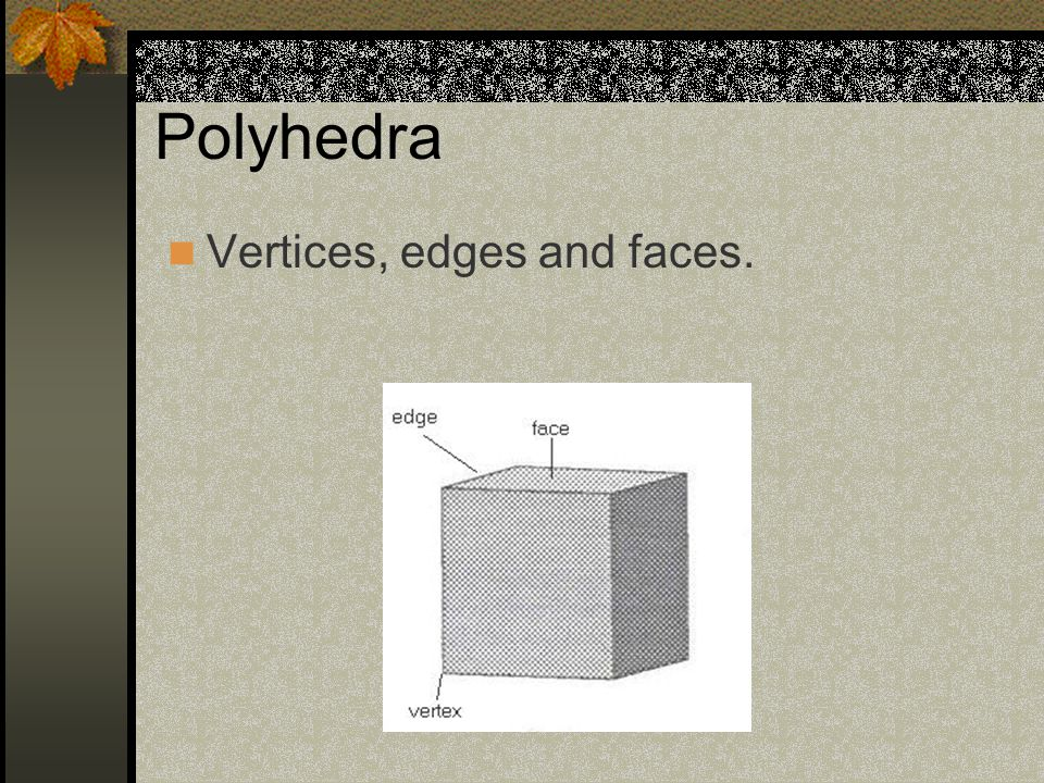 Polyhedra Vertices, edges and faces.