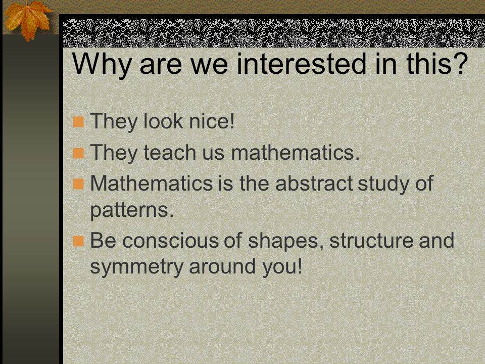 They look nice. They teach us mathematics. Mathematics is the abstract study of patterns.