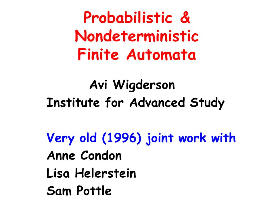 Probabilistic & Nondeterministic Finite Automata Avi Wigderson Institute for Advanced Study Very old (1996) joint work with Anne Condon Lisa Helerstei