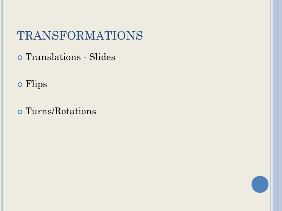 TRANSFORMATIONS Translations - Slides Flips Turns/Rotations