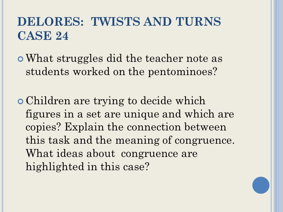 DELORES: TWISTS AND TURNS CASE 24 What struggles did the teacher note as students worked on the pentominoes.