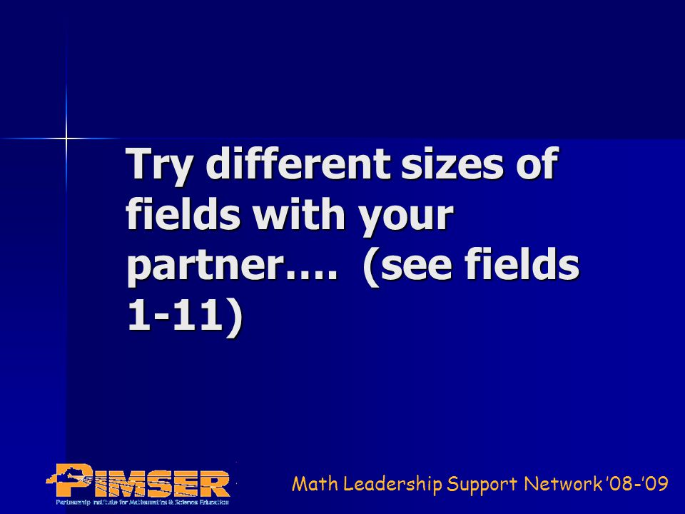 Math Leadership Support Network 08-09 Try different sizes of fields with your partner…. (see fields 1-11)