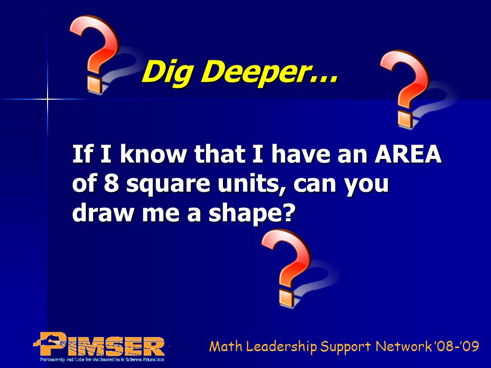 Math Leadership Support Network 08-09 Dig Deeper… If I know that I have an AREA of 8 square units, can you draw me a shape?