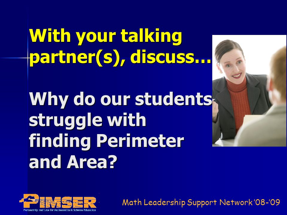 Math Leadership Support Network 08-09 With your talking partner(s), discuss… Why do our students struggle with finding Perimeter and Area?