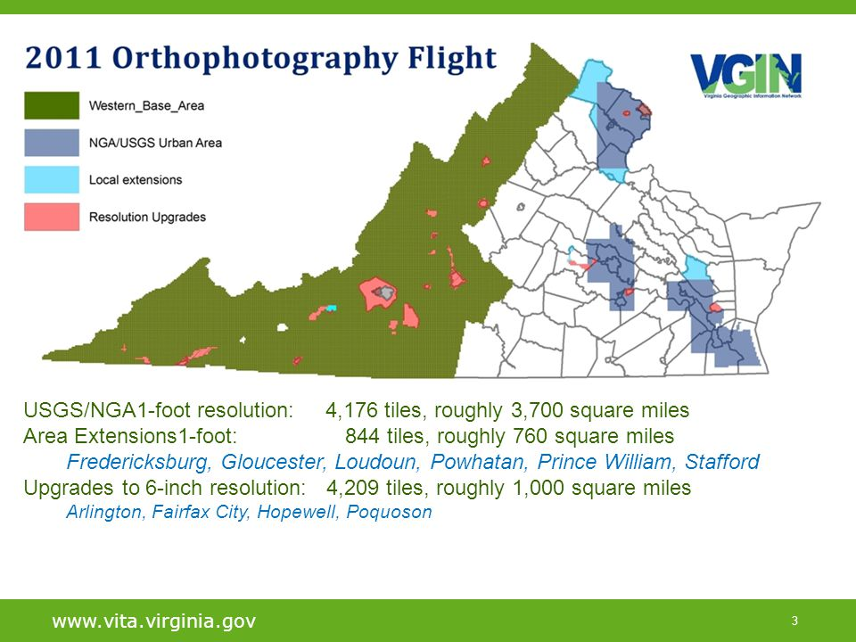 3 www.vita.virginia.gov Title of Slide Primary Heading –Secondary heading Your next highly illuminating point –And the next one »And the one after that USGS/NGA1-foot resolution: 4,176 tiles, roughly 3,700 square miles Area Extensions1-foot: 844 tiles, roughly 760 square miles Fredericksburg, Gloucester, Loudoun, Powhatan, Prince William, Stafford Upgrades to 6-inch resolution: 4,209 tiles, roughly 1,000 square miles Arlington, Fairfax City, Hopewell, Poquoson