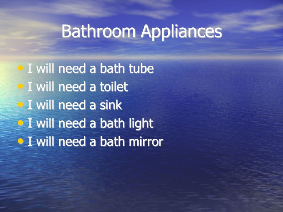 Bathroom Appliances I will need a bath tube I will need a bath tube I will need a toilet I will need a toilet I will need a sink I will need a sink I will need a bath light I will need a bath light I will need a bath mirror I will need a bath mirror