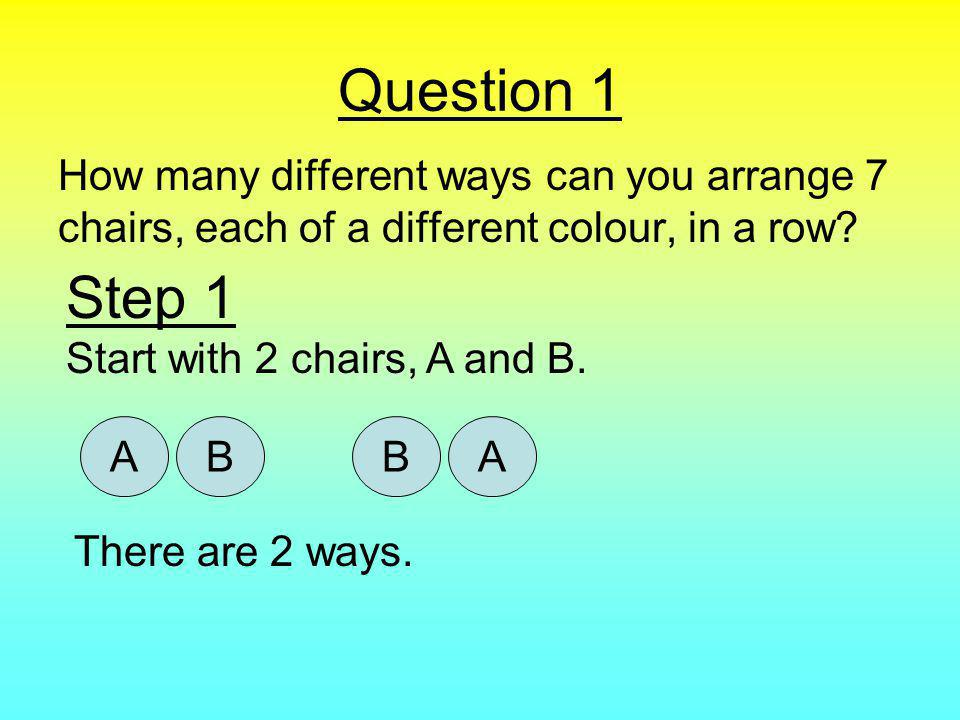 Question 1 How many different ways can you arrange 7 chairs, each of a different colour, in a row.