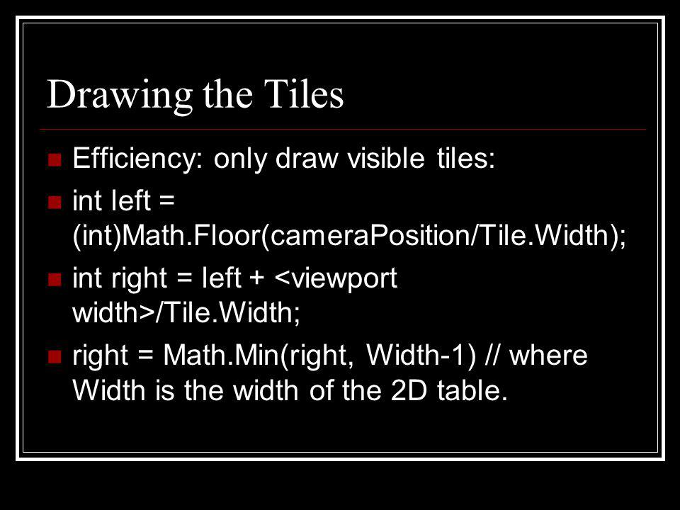Drawing the Tiles Efficiency: only draw visible tiles: int left = (int)Math.Floor(cameraPosition/Tile.Width); int right = left + /Tile.Width; right =