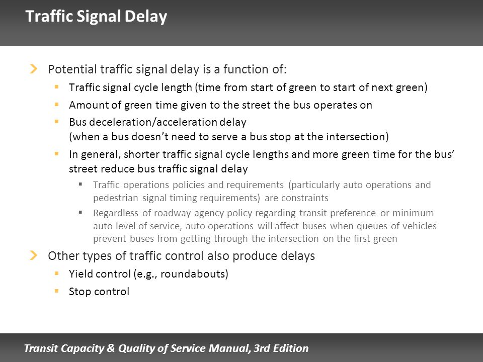 Transit Capacity & Quality of Service Manual, 3rd Edition Traffic Signal Delay Potential traffic signal delay is a function of: Traffic signal cycle l