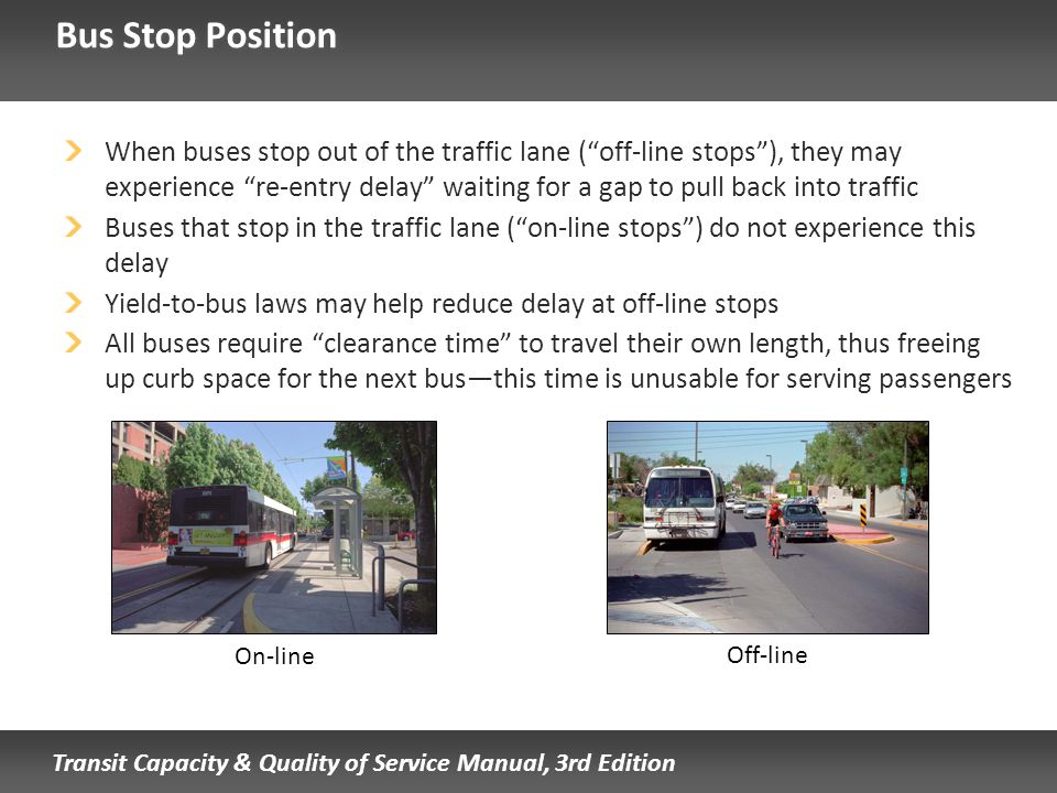 Transit Capacity & Quality of Service Manual, 3rd Edition Bus Stop Position When buses stop out of the traffic lane (off-line stops), they may experie